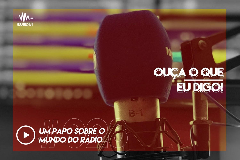 OUÇA O QUE EU DIGO #028: um papo sobre o mundo do rádio