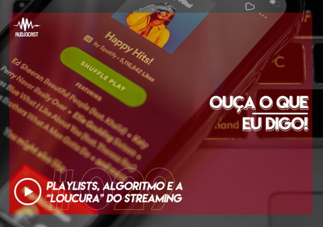 "OUÇA O QUE EU DIGO #029: playlists, algoritmo e a ""loucura"" do streaming"