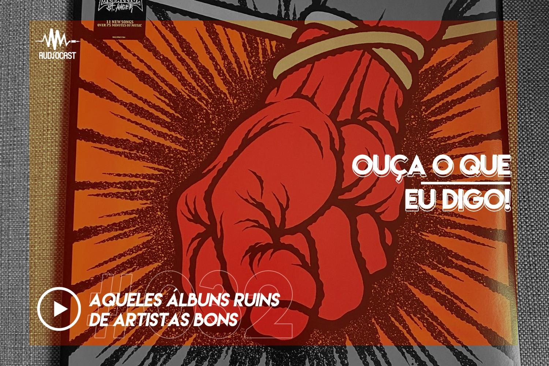 OUÇA O QUE EU DIGO #032: aqueles álbuns ruins de artistas bons